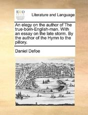 An elegy on the author of The true-born-English-man. With an essay on the late storm. By the author of the Hymn to the pillory. - Defoe, Daniel