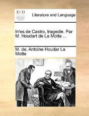 In'es de Castro, Tragedie. Par M. Houdart de La Motte ... - M De Antoine Houdar La Motte (author)