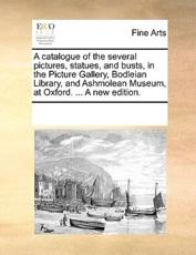 A catalogue of the several pictures, statues, and busts, in the Picture Gallery, Bodleian Library, and Ashmolean Museum, at Oxford. ... A new edition.