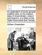 An Application of Some General Political Rules, to the Present State of Great-Britain, Ireland and America. in a Letter to the Right Honourable Earl Temple. - William Greatrakes (author)