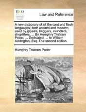 A New Dictionary of All the Cant and Flash Languages, Both Ancient and Modern; Used by Gipsies, Beggars, Swindlers, Shoplifters, ... by Humphry Tristram Potter, ... Dedicated, ... to William Addington, Esq. the Second Edition. - Humphry Tristram Potter (author)