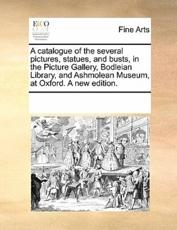 A catalogue of the several pictures, statues, and busts, in the Picture Gallery, Bodleian Library, and Ashmolean Museum, at Oxford. A new edition.