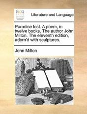 Paradise lost. A poem, in twelve books. The author John Milton. The eleventh edition, adorn'd with sculptures.