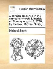 A Sermon Preached in the Cathedral Church, Limerick; On Sunday August 9, 1789, by the REV. Michael Smith, ... - Professor of European Politics Michael Smith (author)