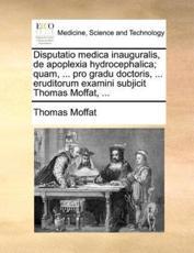 Disputatio medica inauguralis, de apoplexia hydrocephalica; quam, ... pro gradu doctoris, ... eruditorum examini subjicit Thomas Moffat, ... - Moffat, Thomas
