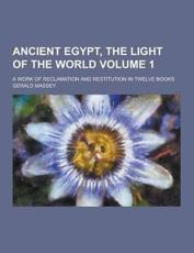 Ancient Egypt, the Light of the World; A Work of Reclamation and Restitution in Twelve Books Volume 1