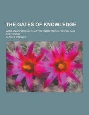 The Gates of Knowledge; With an Additional Chapter Entitled Philosophy and Theosophy