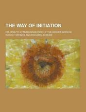 The Way of Initiation; Or, How to Attain Knowledge of the Higher Worlds