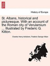 St. Albans, historical and picturesque. With an account of the Roman city of Verulamium ... Illustrated by Frederic G. Kitton. - Ashdown, Charles Henry
