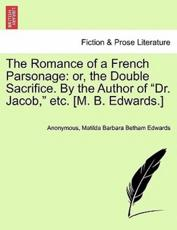 "The Romance of a French Parsonage: or, the Double Sacrifice. By the Author of ""Dr. Jacob,"" etc. [M. B. Edwards.]"
