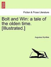 Bolt and Win: a tale of the olden time. [Illustrated.]
