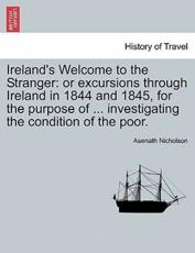 Ireland's Welcome to the Stranger: or excursions through Ireland in 1844 and 1845, for the purpose of ... investigating the condition of the poor.