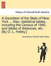 A Gazetteer of the State of New York ... Also, statistical tables, including the Census of 1840, and tables of distances, etc. [By O. L. Holley.]