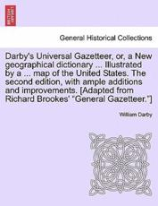 "Darby's Universal Gazetteer, or, a New geographical dictionary ... Illustrated by a ... map of the United States. The second edition, with ample additions and improvements. [Adapted from Richard Brookes' ""General Gazetteer.""]"