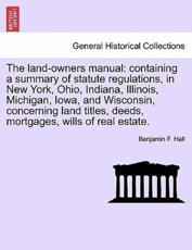 The land-owners manual: containing a summary of statute regulations, in New York, Ohio, Indiana, Illinois, Michigan, Iowa, and Wisconsin, concerning land titles, deeds, mortgages, wills of real estate.
