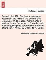 Rome in the 19th Century: a complete account of the ruins of the ancient city, remains of middle ages, monuments of modern times. Remarks on fine arts, state of society, religious ceremonies. Series of letters:1817 -1818. By Charlotte A. Eaton.