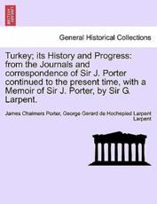Turkey; its History and Progress: from the Journals and correspondence of Sir J. Porter continued to the present time, with a Memoir of Sir J. Porter, by Sir G. Larpent. Vol. II