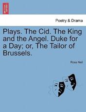 Plays. The Cid. The King and the Angel. Duke for a Day; or, The Tailor of Brussels.