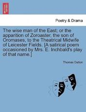 The wise man of the East; or the apparition of Zoroaster, the son of Oromases, to the Theatrical Midwife of Leicester Fields. [A satirical poem occasioned by Mrs. E. Inchbald's play of that name.] - Dutton, Thomas