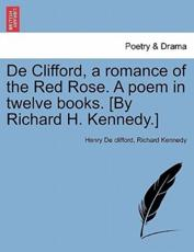 De Clifford, a romance of the Red Rose. A poem in twelve books. [By Richard H. Kennedy.]
