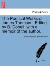 The Poetical Works of James Thomson. Edited by B. Dobell, with a memoir of the author.