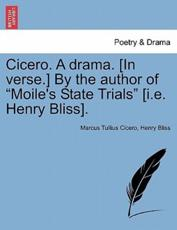 "Cicero. A drama. [In verse.] By the author of ""Moile's State Trials"" [i.e. Henry Bliss]."