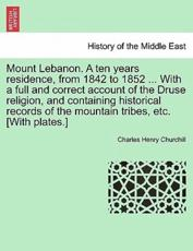 Mount Lebanon. A ten years residence, from 1842 to 1852 ... With a full and correct account of the Druse religion, and containing historical records of the mountain tribes, etc. [With plates.] - Churchill, Charles Henry