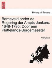 Barneveld Onder de Regering Der Ampts-Jonkers. 1648-1795. Door Een Plattelands-Burgemeester - Anonymous (author)