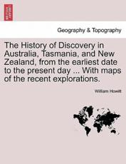 The History of Discovery in Australia, Tasmania, and New Zealand, from the earliest date to the present day ... With maps of the recent explorations.