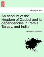 An account of the kingdom of Caubul and its dependencies in Persia, Tartary, and India :