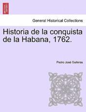 Historia de la conquista de la Habana, 1762. - Guiteras, Pedro José