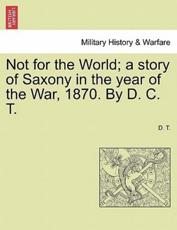 Not for the World; a story of Saxony in the year of the War, 1870. By D. C. T.