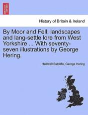 By Moor and Fell: landscapes and lang-settle lore from West Yorkshire ... With seventy-seven illustrations by George Hering.
