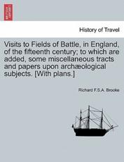 Visits to Fields of Battle, in England, of the fifteenth century; to which are added, some miscellaneous tracts and papers upon archæological subjects. [With plans.]