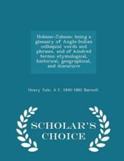 Hobson-Jobson; Being a Glossary of Anglo-Indian Colloquial Words and Phrases, and of Kindred Terms; Etymological, Historical, Geographical, and Discursive - Scholar's Choice Edition