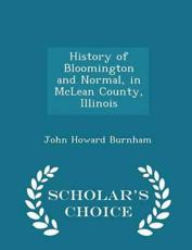 History of Bloomington and Normal, in McLean County, Illinois - Scholar's Choice Edition