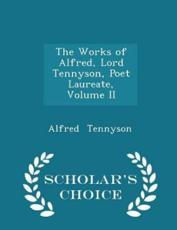 The Works of Alfred, Lord Tennyson, Poet Laureate, Volume II - Scholar's Choice Edition