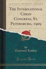 The International Chess Congress, St. Petersburg, 1909 (Classic Reprint) - Emanuel Lasker (author)