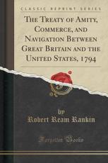 The Treaty of Amity, Commerce, and Navigation Between Great Britain and the United States, 1794 (Classic Reprint)