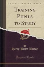 Training Pupils to Study (Classic Reprint)