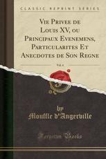 Vie Privee de Louis XV, Ou Principaux Evenemens, Particularites Et Anecdotes de Son Regne, Vol. 4 (Classic Reprint) (Paperback)