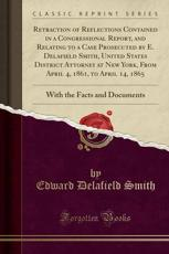 Retraction of Reflections Contained in a Congressional Report, and Relating to a Case Prosecuted by E. Delafield Smith, United States District Attorney at New York, from April 4, 1861, to April 14, 1865 - Edward Delafield Smith (author)