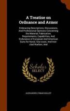 A Treatise on Ordnance and Armor: Embracing Descriptions, Discussions, And Professional Opinions Concerning the Material, Fabrication, Requirements, Capabilities, And Endurance of European And American Guns for Naval, Sea-coast, And Iron-clad Warfare, And