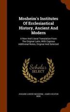 Mosheim's Institutes Of Ecclesiastical History, Ancient And Modern: A New And Literal Translation From The Original Latin, With Copious Additional Notes, Original And Selected