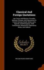 Classical And Foreign Quotations: Law Terms And Maxims, Proverbs, Mottoes, Phrases, And Expressions In French, German, Greek, Italian, Latin, Spanish, And Portuguese. With Translations, References, Explanatory Notes, And Indexes