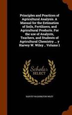 Principles and Practices of Agricultural Analysis. A Manual for the Estimation of Soils, Fertilizers, and Agricultural Products. For the use of Analysts, Teachers, and Students of Agricultural Chemistry ... y Harvey W. Wiley .. Volume 1