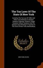 The Tax Laws Of The State Of New York: Including The Tax Law Of 1896, And Other Laws Relating To General Taxation, Highway Taxation, Village Taxation, School Taxation, And The Special Laws Relating To Taxation In The Cities Of New York And Brooklyn,