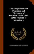 The Encyclopedia of Founding and Dictionary of Foundry Terms Used in the Practice of Moulding ..
