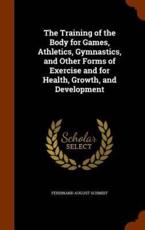 The Training of the Body for Games, Athletics, Gymnastics, and Other Forms of Exercise and for Health, Growth, and Development