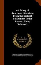 A Library of American Literature From the Earliest Settlement to the Present Time, Volume 1